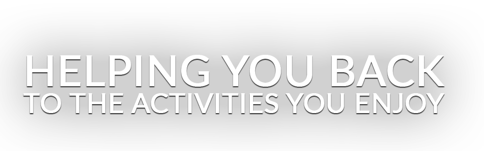 Helping You Back To The Activities You Enjoy